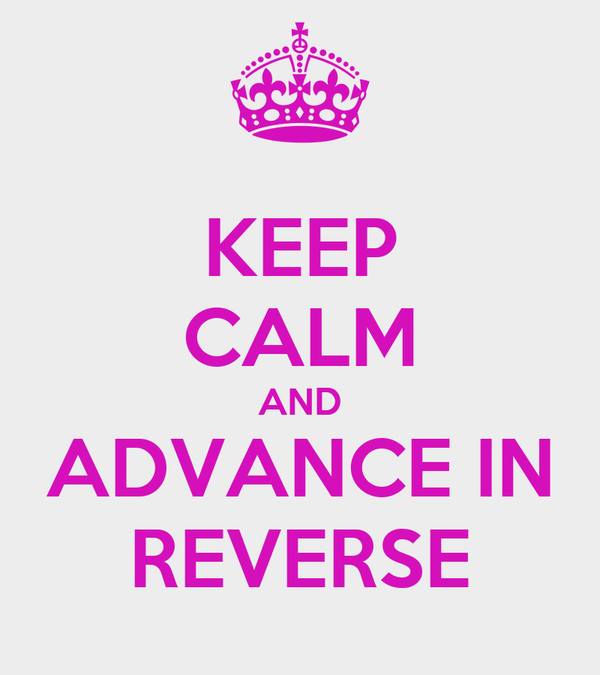 KEEP CALM AND ADVANCE IN REVERSE