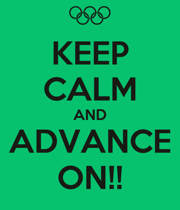KEEP CALM AND ADVANCE ON!!