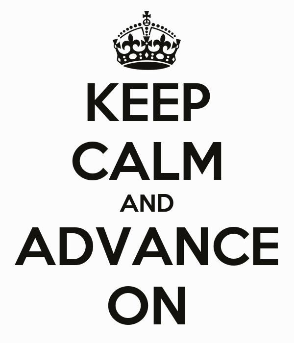 KEEP CALM AND ADVANCE ON