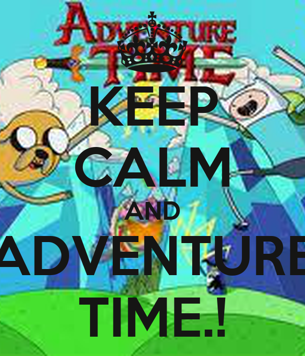KEEP CALM AND ADVENTURE TIME.!