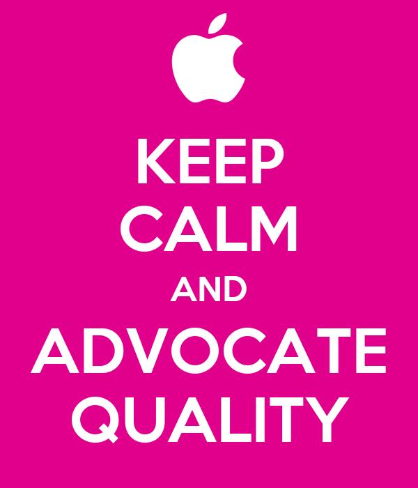 KEEP CALM AND ADVOCATE QUALITY
