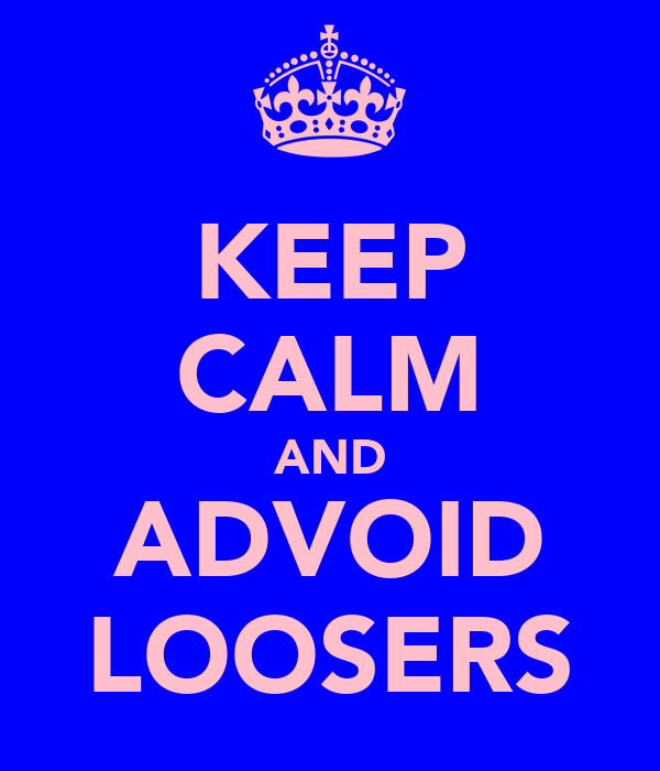 KEEP CALM AND ADVOID LOOSERS