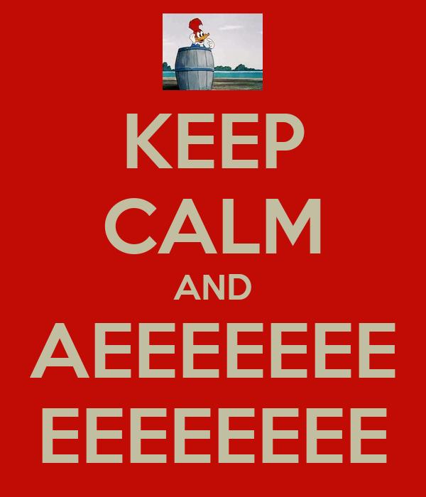 KEEP CALM AND AEEEEEEE EEEEEEEE