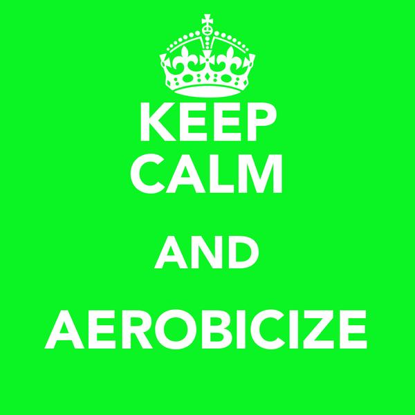 KEEP CALM AND AEROBICIZE
