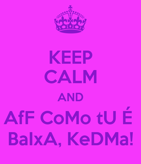 KEEP CALM AND AfF CoMo tU É  BaIxA, KeDMa!