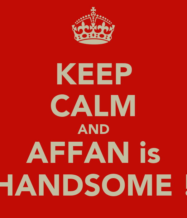 KEEP CALM AND AFFAN is HANDSOME !