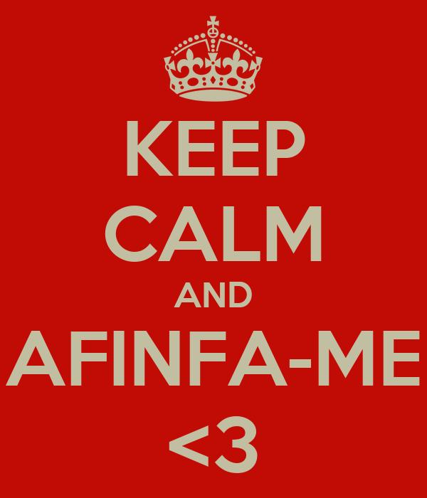 KEEP CALM AND AFINFA-ME <3