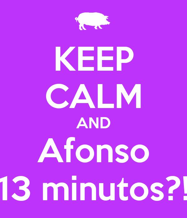 KEEP CALM AND Afonso 13 minutos?!