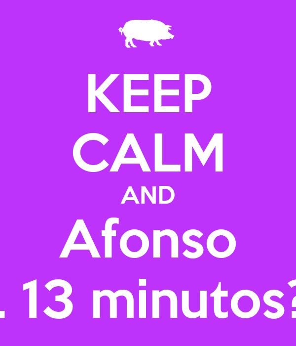 KEEP CALM AND Afonso ... 13 minutos?!