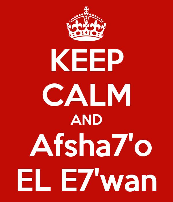 KEEP CALM AND  Afsha7'o EL E7'wan