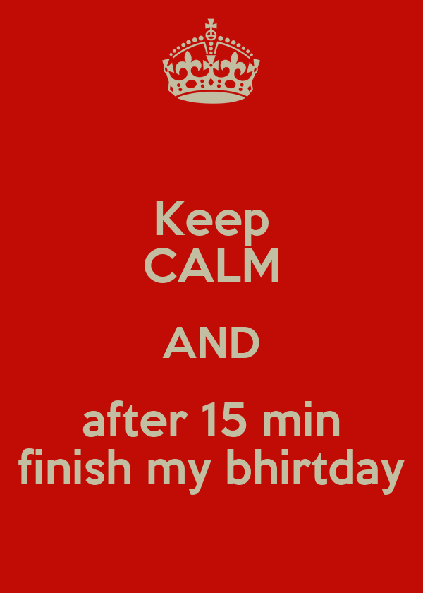 Keep CALM AND after 15 min finish my bhirtday