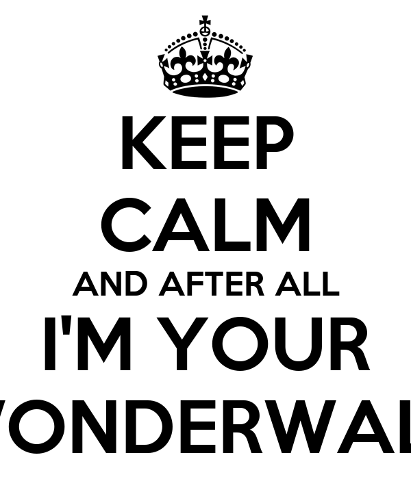 KEEP CALM AND AFTER ALL I'M YOUR WONDERWALL