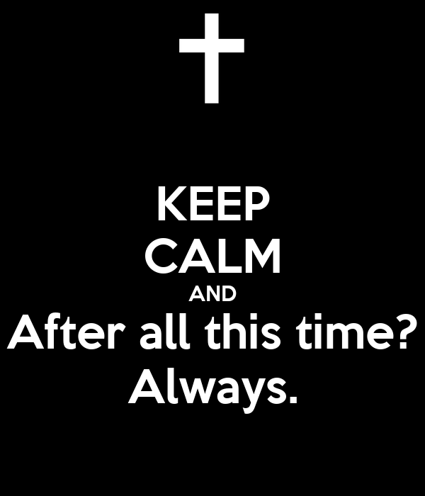 KEEP CALM AND After all this time? Always.