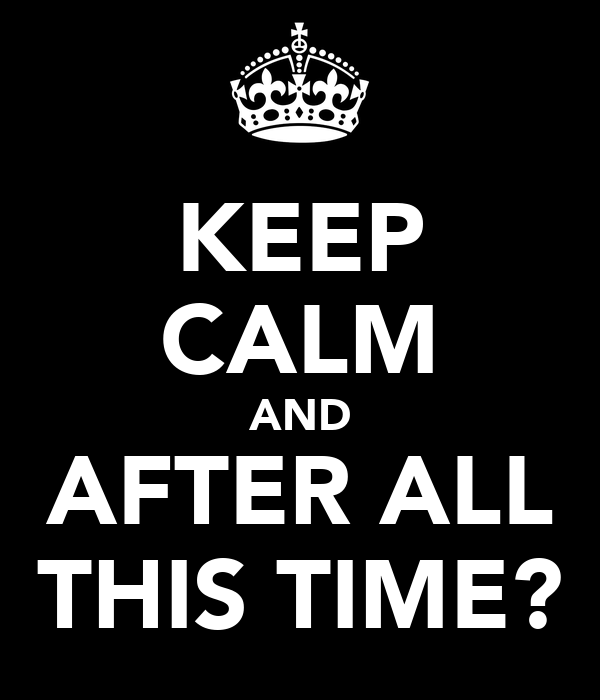 KEEP CALM AND AFTER ALL THIS TIME?
