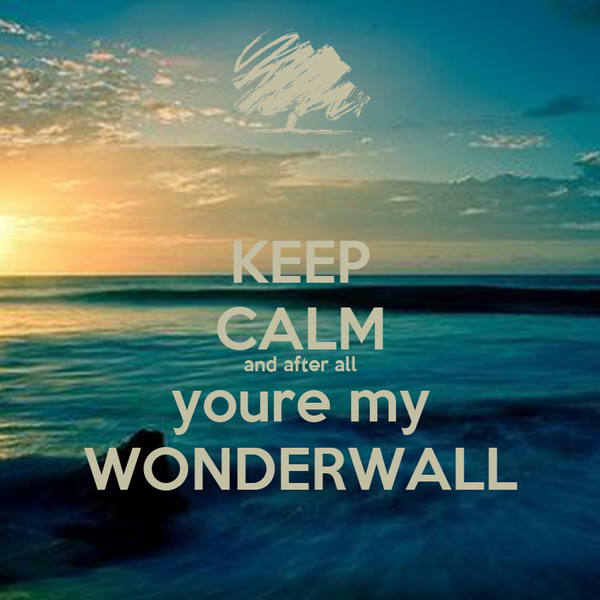 KEEP CALM and after all youre my WONDERWALL