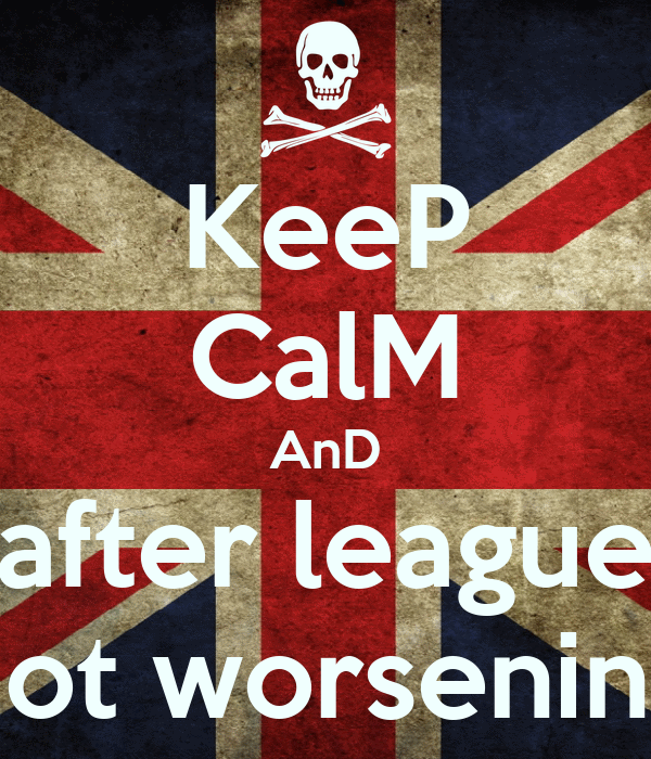 KeeP CalM AnD after league not worsening
