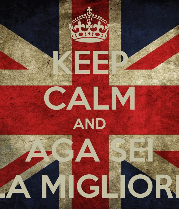KEEP CALM AND AGA SEI LA MIGLIORE