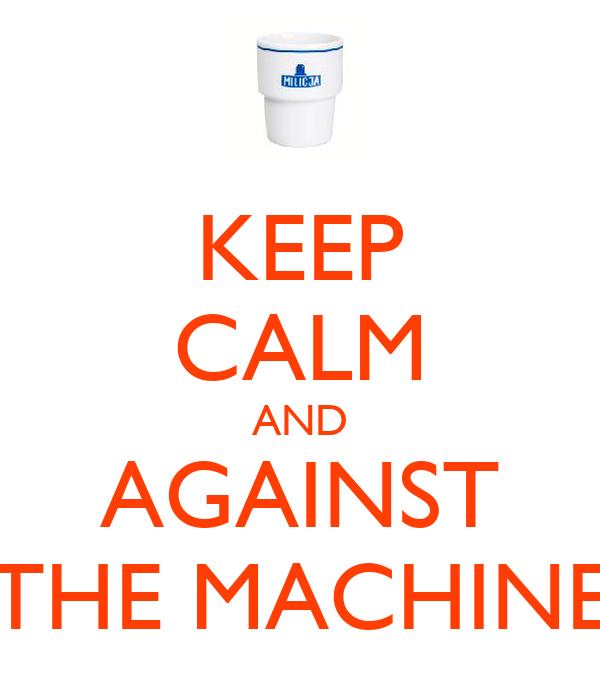 KEEP CALM AND AGAINST THE MACHINE