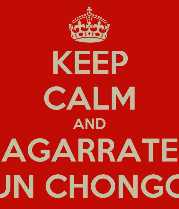 KEEP CALM AND AGARRATE UN CHONGO
