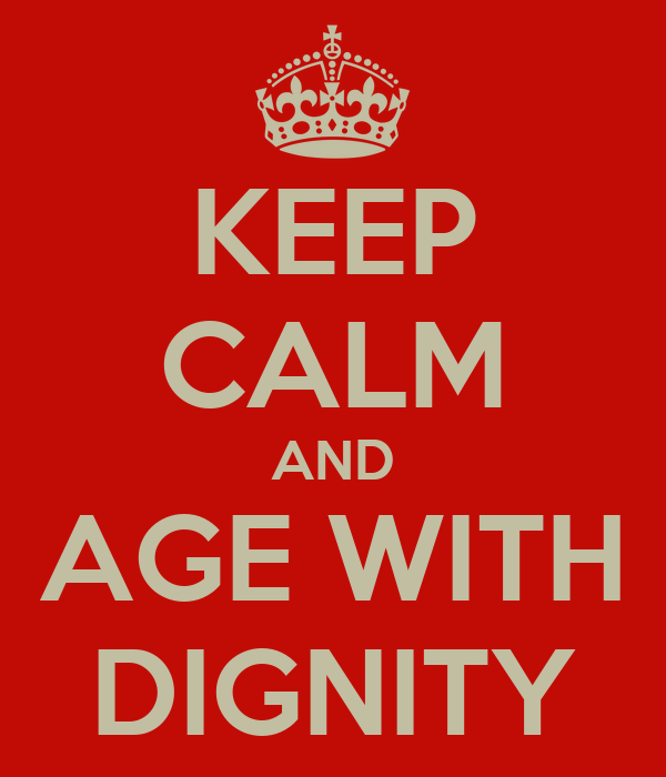 KEEP CALM AND AGE WITH DIGNITY
