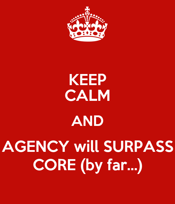 KEEP CALM AND AGENCY will SURPASS CORE (by far...)