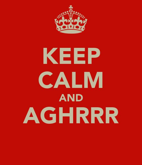 KEEP CALM AND AGHRRR