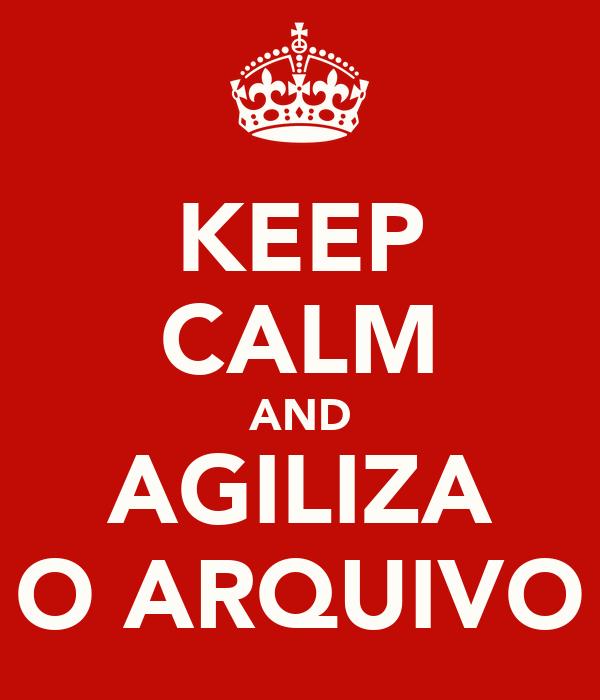 KEEP CALM AND AGILIZA O ARQUIVO