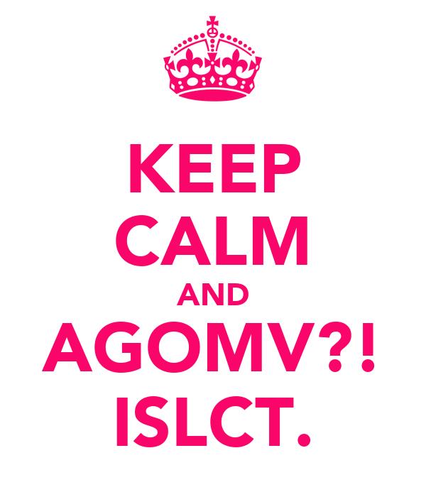 KEEP CALM AND AGOMV?! ISLCT.