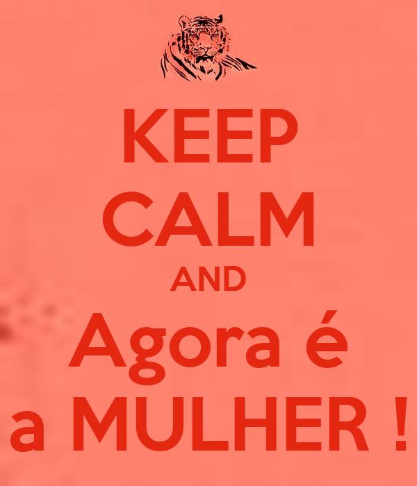 KEEP CALM AND Agora é a MULHER !
