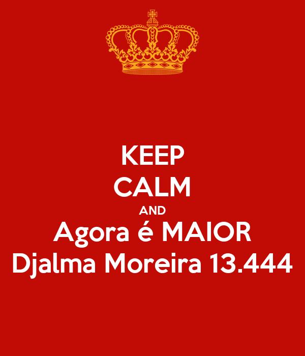 KEEP CALM AND Agora é MAIOR Djalma Moreira 13.444