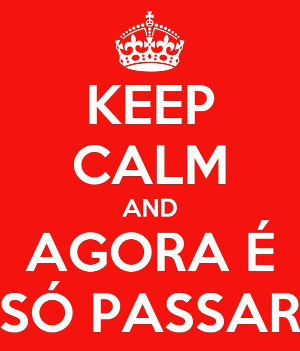 KEEP CALM AND AGORA É SÓ PASSAR