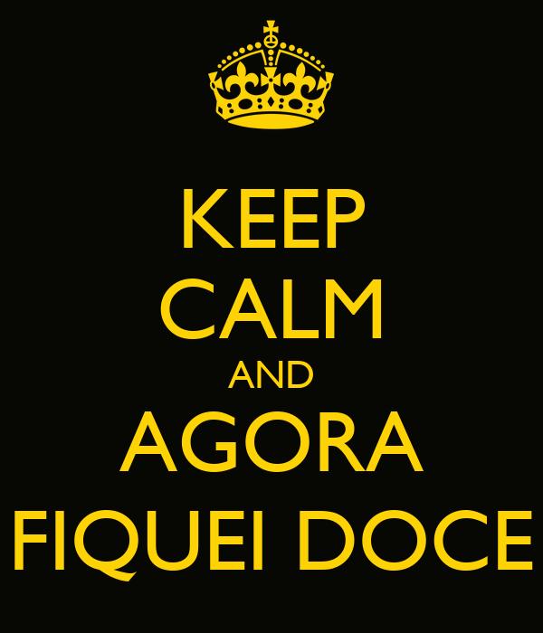 KEEP CALM AND AGORA FIQUEI DOCE