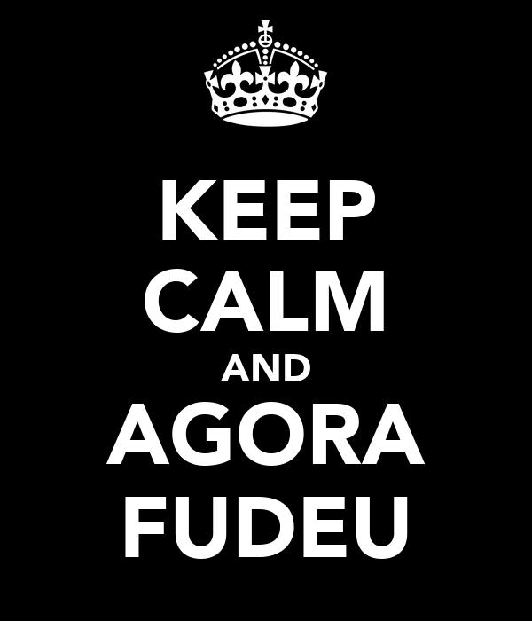 KEEP CALM AND AGORA FUDEU