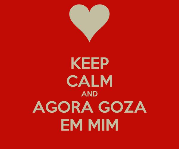KEEP CALM AND AGORA GOZA EM MIM