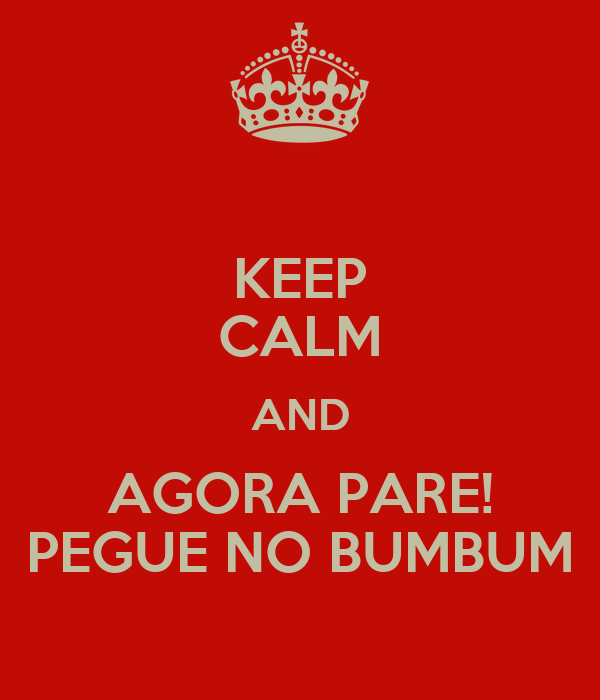 KEEP CALM AND AGORA PARE! PEGUE NO BUMBUM