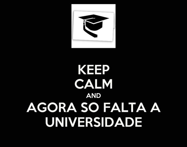 KEEP CALM AND AGORA SO FALTA A UNIVERSIDADE