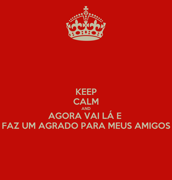 KEEP CALM AND AGORA VAI LÁ E  FAZ UM AGRADO PARA MEUS AMIGOS