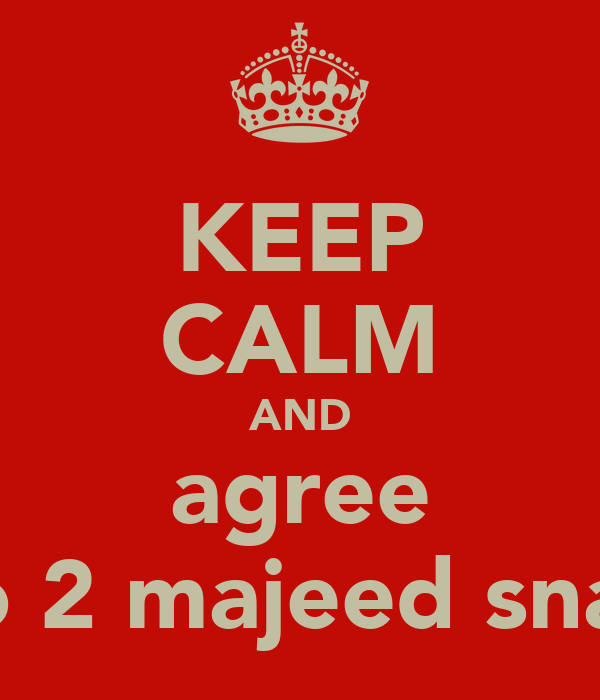 KEEP CALM AND agree 2 go 2 majeed snaidD