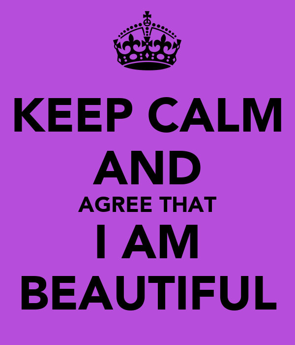 KEEP CALM AND AGREE THAT I AM BEAUTIFUL