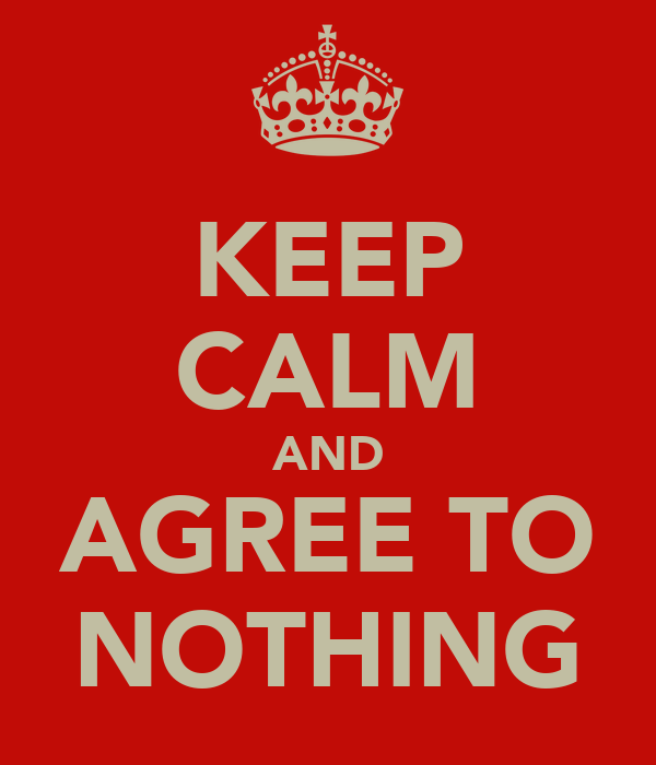 KEEP CALM AND AGREE TO NOTHING