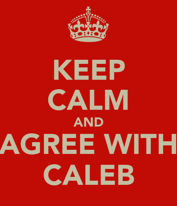 KEEP CALM AND AGREE WITH CALEB