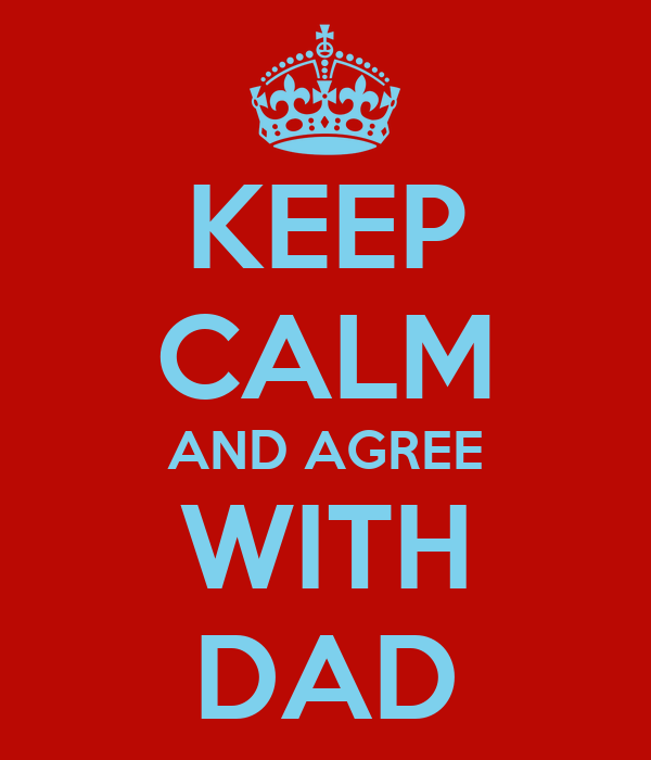 KEEP CALM AND AGREE WITH DAD
