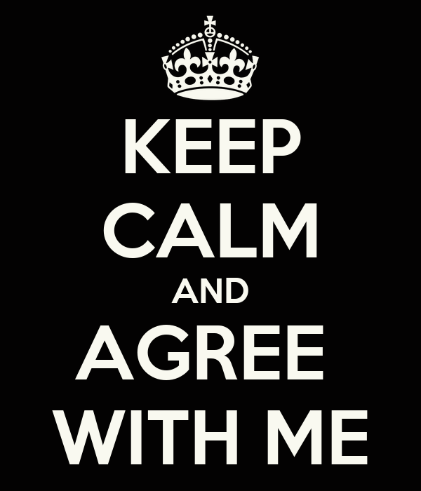 KEEP CALM AND AGREE  WITH ME