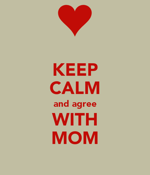 KEEP CALM and agree WITH MOM