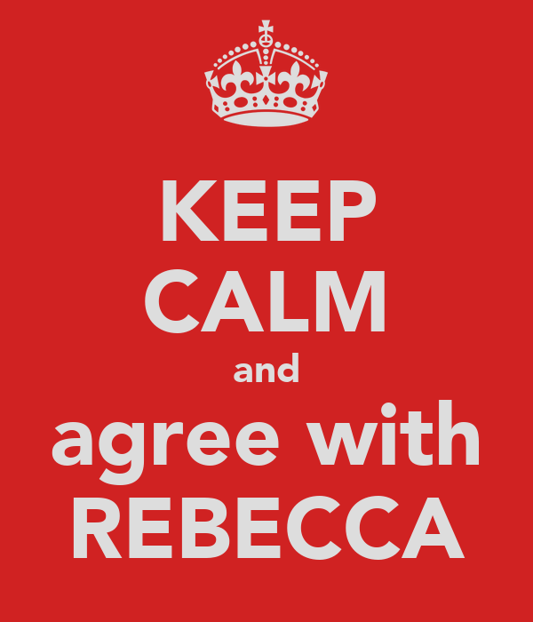 KEEP CALM and agree with REBECCA