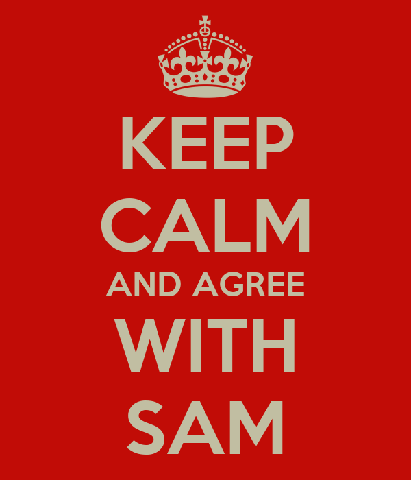 KEEP CALM AND AGREE WITH SAM
