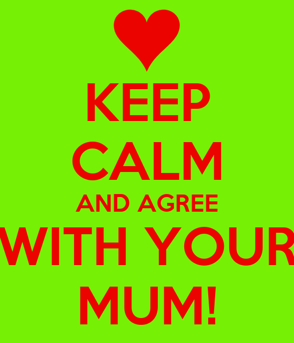KEEP CALM AND AGREE WITH YOUR MUM!