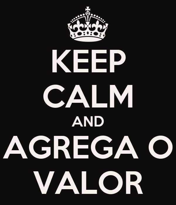 KEEP CALM AND AGREGA O VALOR