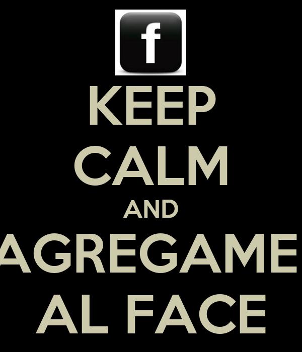 KEEP CALM AND AGREGAME  AL FACE