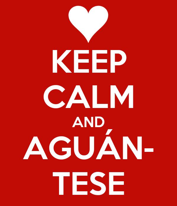 KEEP CALM AND AGUÁN- TESE